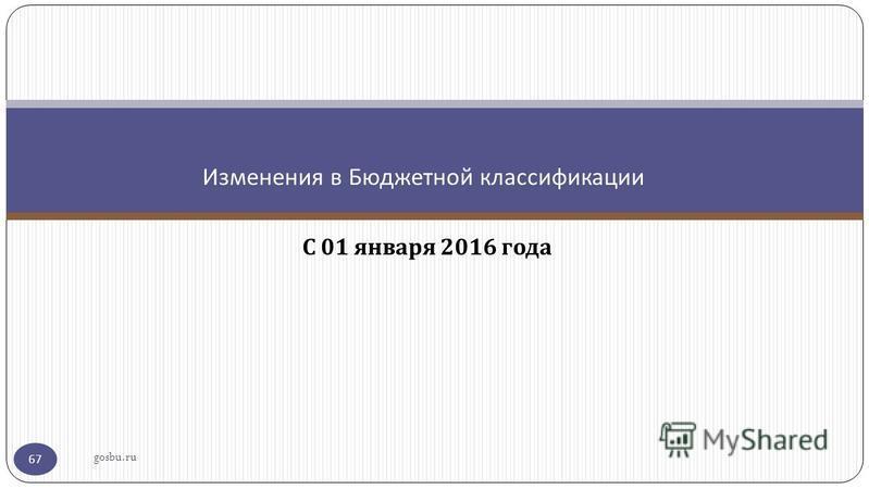 С 01 января 2016 года Изменения в Бюджетной классификации gosbu.ru 67