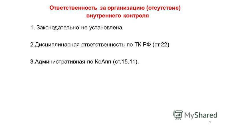 Ответственность за организацию (отсутствие) внутреннего контроля 9 1. Законодательно не установлена. 2. Дисциплинарная ответственность по ТК РФ (ст.22) 3. Административная по Ко Апп (ст.15.11).