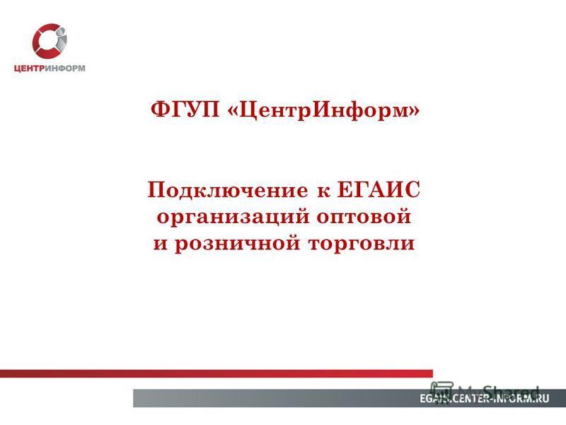 Подключение к ЕГАИС организаций оптовой и розничной торговли ФГУП «Центр Информ»