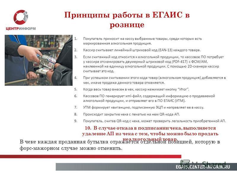 Принципы работы в ЕГАИС в рознице 1. Покупатель приносит на кассу выбранные товары, среди которых есть маркированная алкогольная продукция. 2. Кассир считывает линейный штриховой код (EAN-13) каждого товара. 3. Если считанный код относится к алкоголь