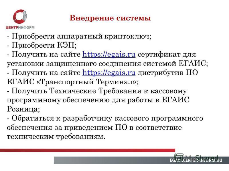 Внедрение системы - Приобрести аппаратный криптоключ; - Приобрести КЭП; - Получить на сайте https://egais.ru сертификат дляhttps://egais.ru установки защищенного соединения системой ЕГАИС; - Получить на сайте https://egais.ru дистрибутив ПО ЕГАИС «Тр