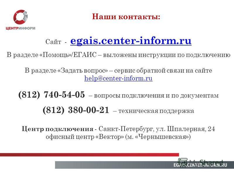 Наши контакты: Сайт - egais.center-inform.ru egais.center-inform.ru В разделе «Помощь»/ЕГАИС – выложены инструкции по подключению В разделе «Задать вопрос» – сервис обратной связи на сайте help@center-inform.ru (812) 740-54-05 – вопросы подключения и