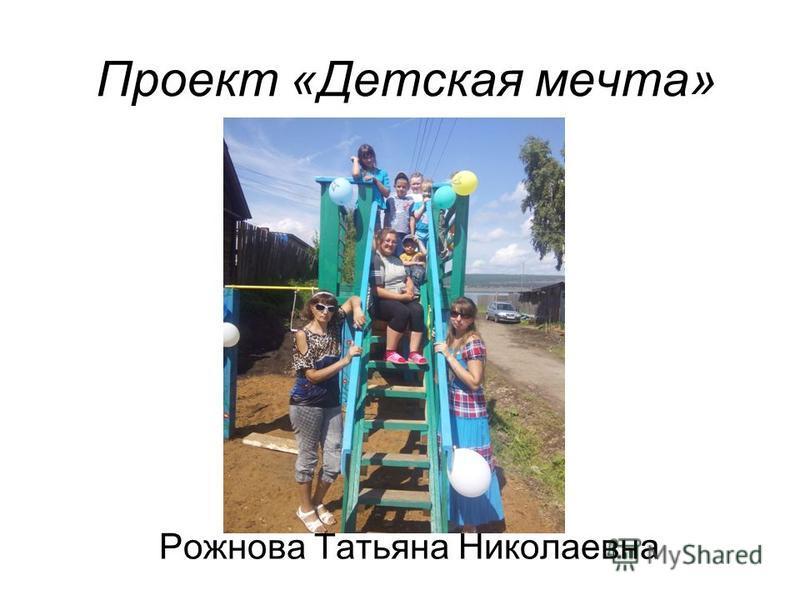 Проект «Детская мечта» Рожнова Татьяна Николаевна