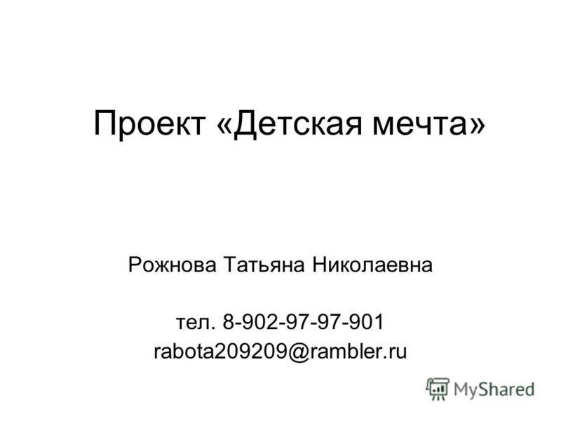 Проект «Детская мечта» Рожнова Татьяна Николаевна тел. 8-902-97-97-901 rabota209209@rambler.ru