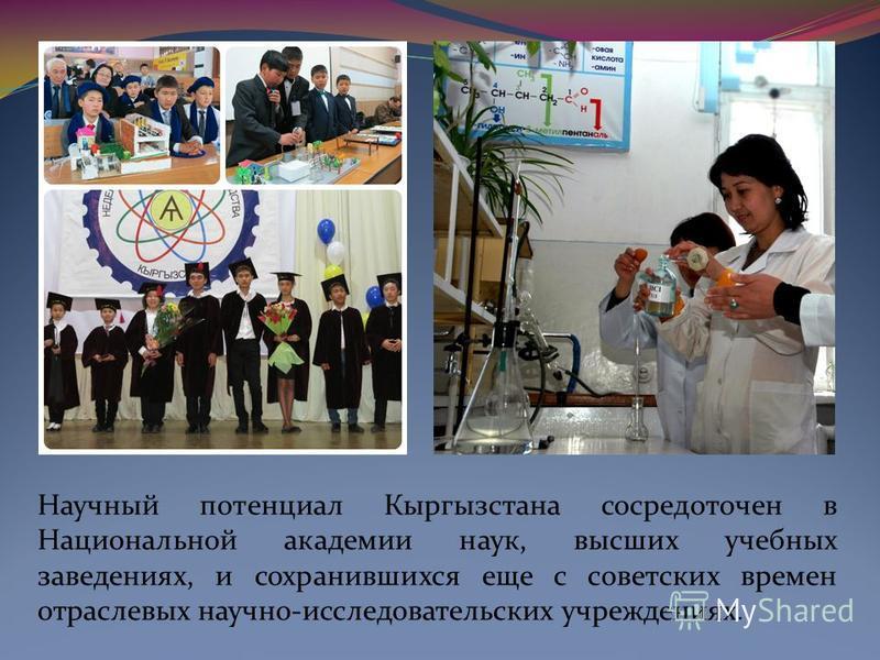 Научный потенциал Кыргызстана сосредоточен в Национальной академии наук, высших учебных заведениях, и сохранившихся еще с советских времен отраслевых научно-исследовательских учреждениях.
