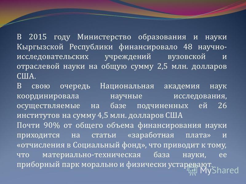 В 2015 году Министерство образования и науки Кыргызской Республики финансировало 48 научно- исследовательских учреждений вузовской и отраслевой науки на общую сумму 2,5 млн. долларов США. В свою очередь Национальная академия наук координировала научн