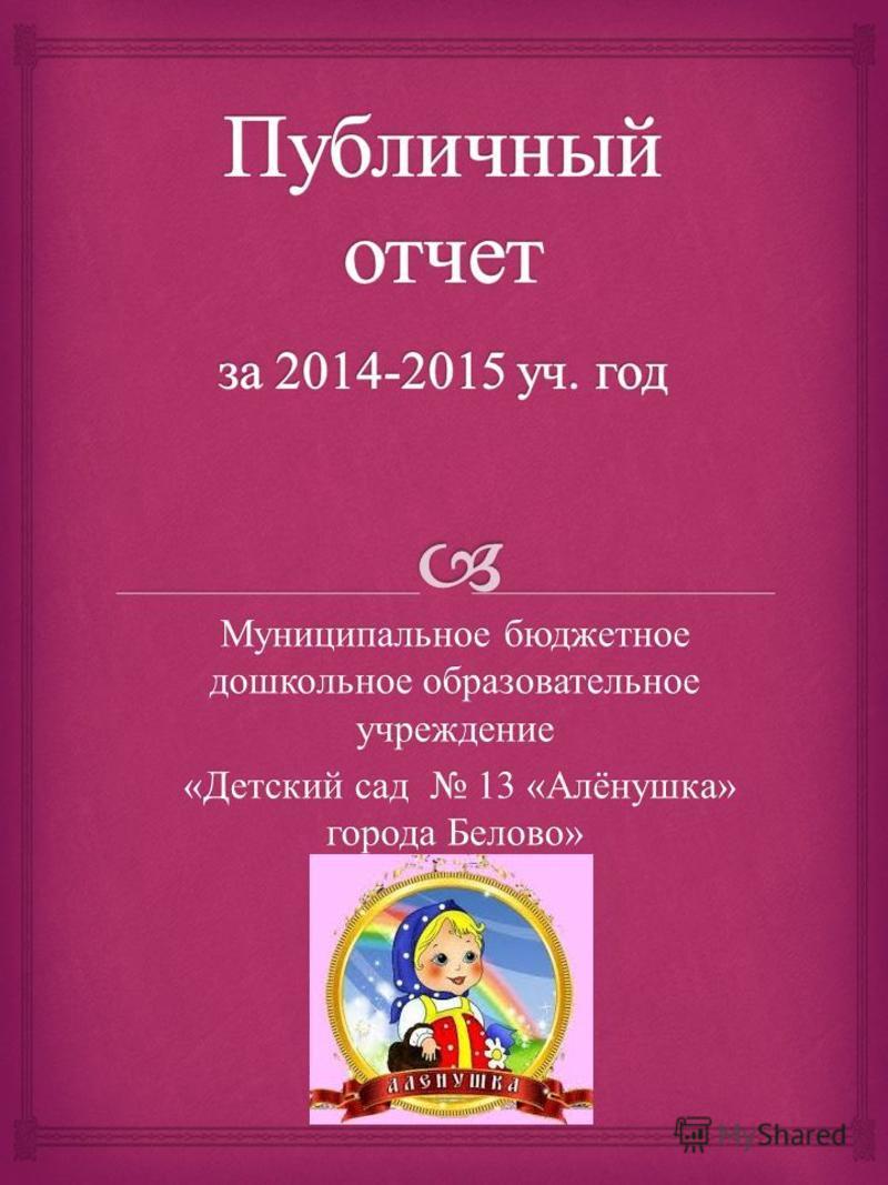 Муниципальное бюджетное дошкольное образовательное учреждение « Детский сад 13 « Алёнушка » города Белово » « Детский сад 13 « Алёнушка » города Белово »