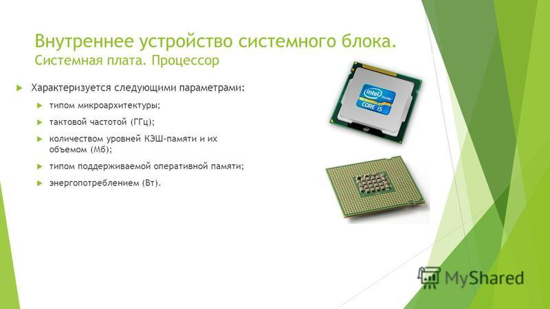 Внутреннее устройство системного блока. Системная плата. Процессор Характеризуется следующими параметрами: типом микроархитектуры; тактовой частотой (ГГц); количеством уровней КЭШ-памяти и их объемом (Мб); типом поддерживаемой оперативной памяти; эне