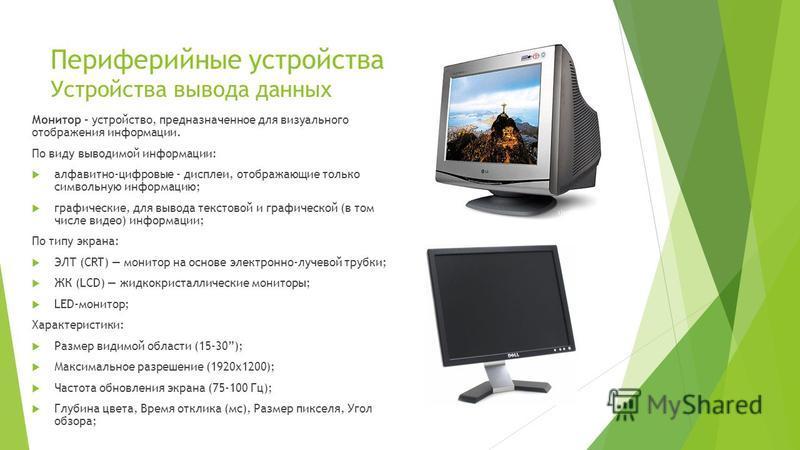 Периферийные устройства Устройства вывода данных Монитор – устройство, предназначенное для визуального отображения информации. По виду выводимой информации: алфавитно-цифровые - дисплеи, отображающие только символьную информацию; графические, для выв