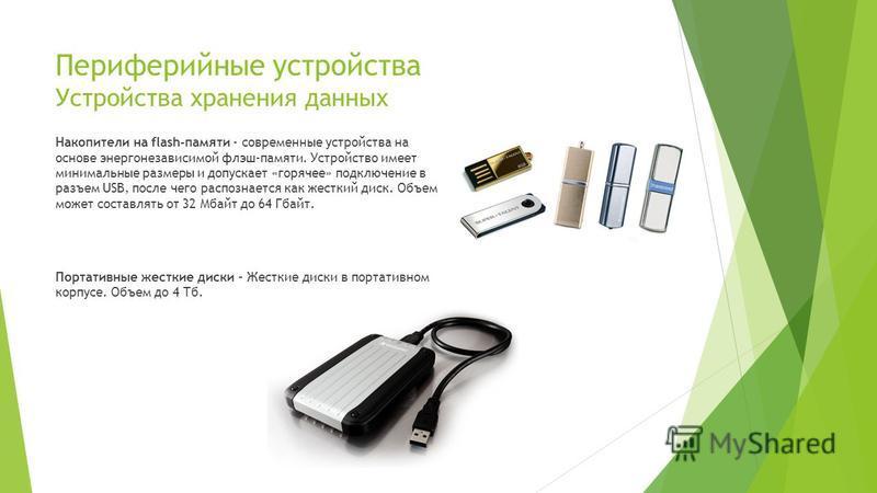 Периферийные устройства Устройства хранения данных Накопители на flash-памяти - современные устройства на основе энергонезависимой флэш-памяти. Устройство имеет минимальные размеры и допускает «горячее» подключение в разъем USB, после чего распознает