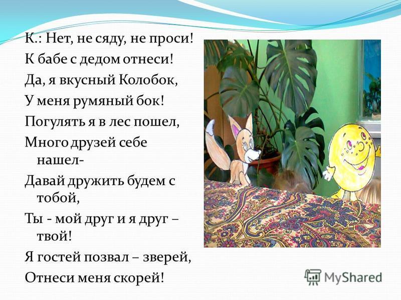 К.: Нет, не сяду, не проси! К бабе с дедом отнеси! Да, я вкусный Колобок, У меня румяный бок! Погулять я в лес пошел, Много друзей себе нашел- Давай дружить будем с тобой, Ты - мой друг и я друг – твой! Я гостей позвал – зверей, Отнеси меня скорей!