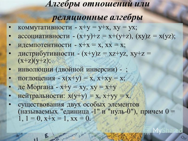 Алгебры отношений или реляционные алгебры коммутативности - х+у = у+х, ху = ух; ассоциативности - (х+у)+z = х+(у+z), (xy)z = x(yz); идемпотентности - х+х = х, xx = x; дистрибутивности - (x+y)z = xz+yz, xy+z = (x+z)(y+z); инволюции (двойной инверсии)
