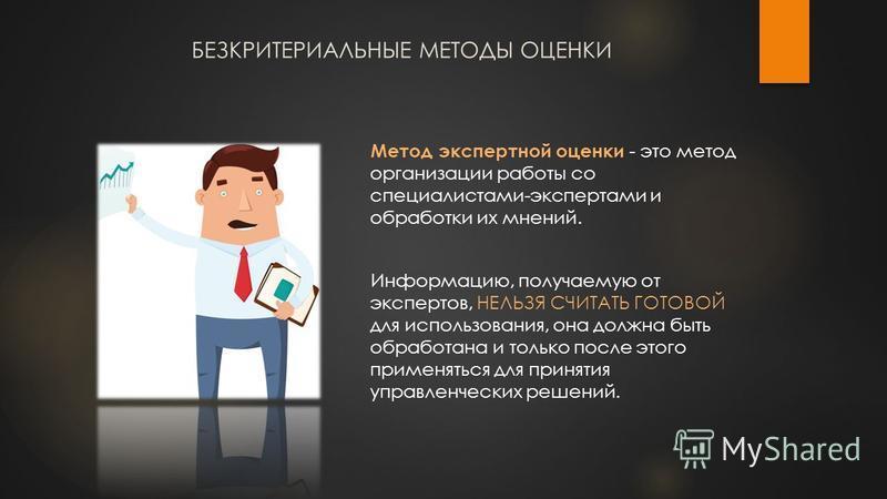 БЕЗКРИТЕРИАЛЬНЫЕ МЕТОДЫ ОЦЕНКИ Метод экспертной оценки - это метод организации работы со специалистами-экспертами и обработки их мнений. Информацию, получаемую от экспертов, НЕЛЬЗЯ СЧИТАТЬ ГОТОВОЙ для использования, она должна быть обработана и тольк