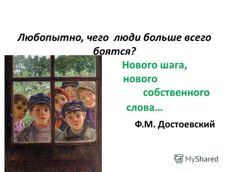 Любопытно, чего люди больше всего боятся? Нового шага, нового собственного слова… Ф.М. Достоевский