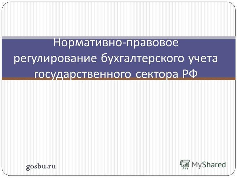 Нормативно - правовое регулирование бухгалтерского учета государственного сектора РФ gosbu.ru