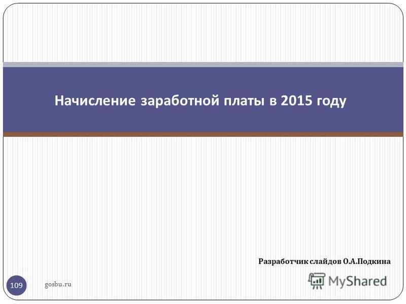 Разработчик слайдов О. А. Подкина 109 Начисление заработной платы в 2015 году gosbu.ru