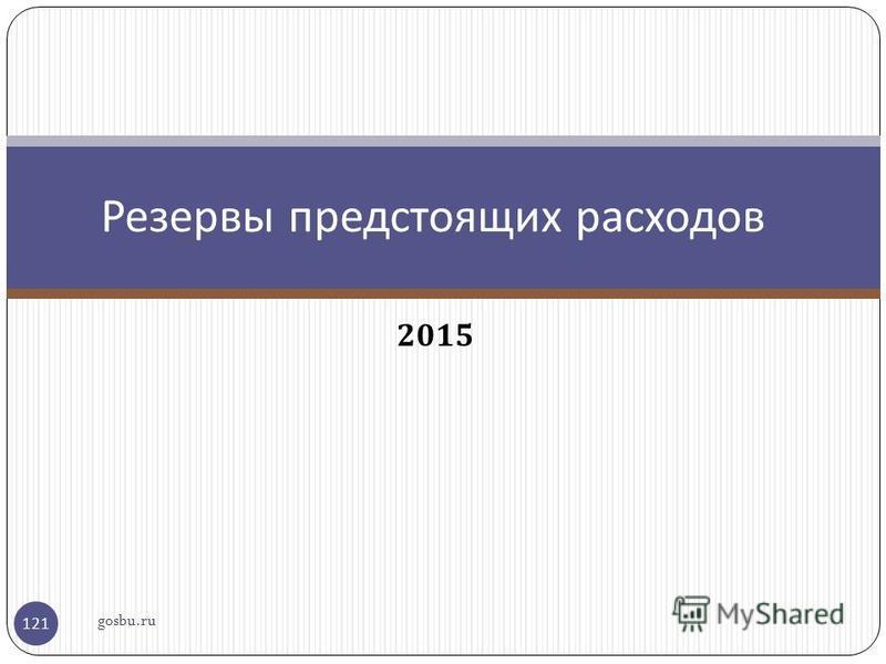 2015 Резервы предстоящих расходов gosbu.ru 121