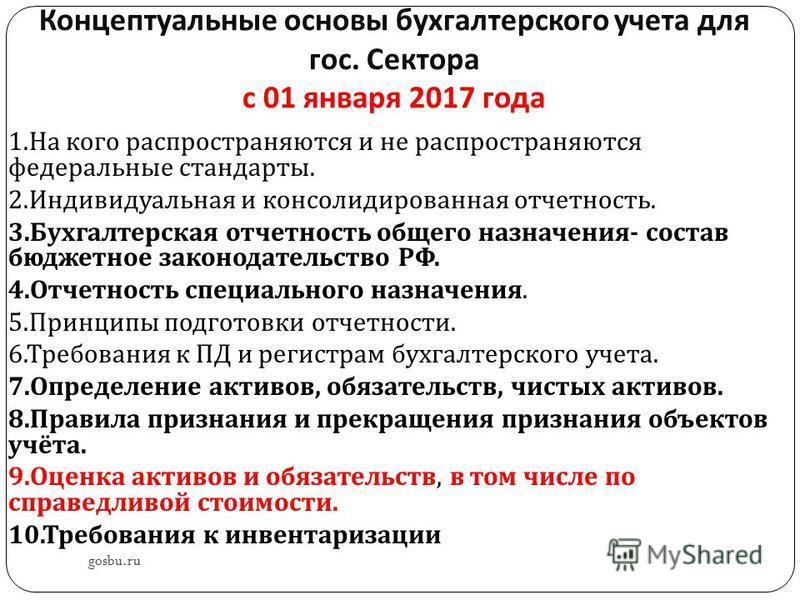 Концептуальные основы бухгалтерского учета для гос. Сектора с 01 января 2017 года gosbu.ru 1. На кого распространяются и не распространяются федеральные стандарты. 2. Индивидуальная и консолидированная отчетность. 3. Бухгалтерская отчетность общего н