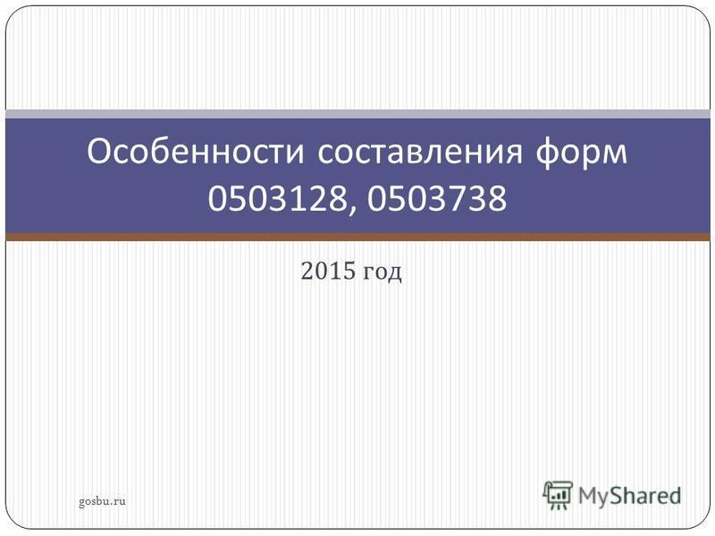 2015 год gosbu.ru Особенности составления форм 0503128, 0503738