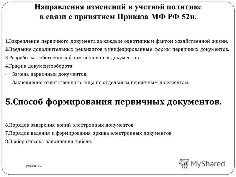 Направления изменений в учетной политике в связи с принятием Приказа МФ РФ 52 н. gosbu.ru 1. Закрепление первичного документа за каждым однотипным фактом хозяйственной жизни. 2. Введение дополнительных реквизитов в унифицированные формы первичных док