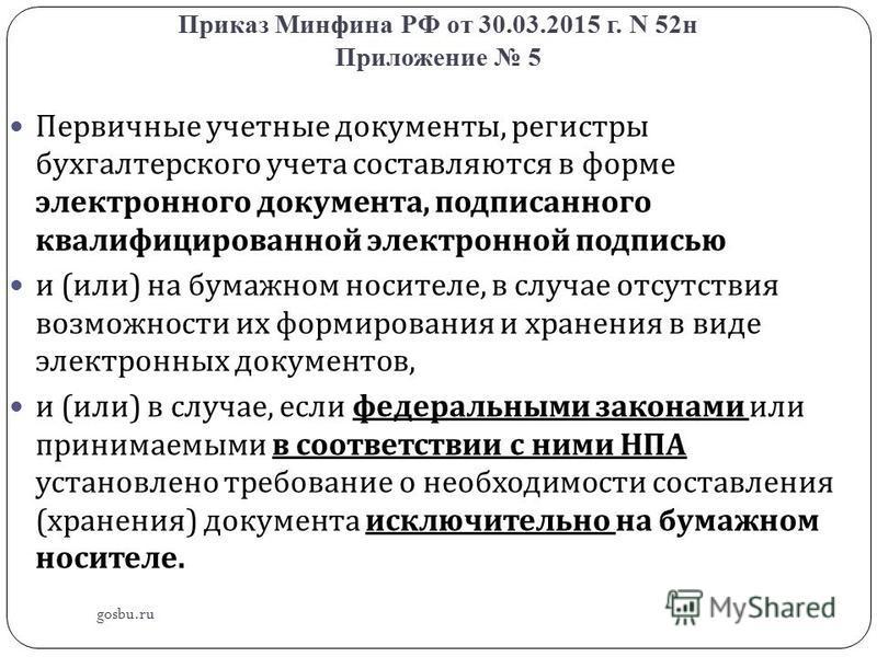 Приказ Минфина РФ от 30.03.2015 г. N 52 н Приложение 5 gosbu.ru Первичные учетные документы, регистры бухгалтерского учета составляются в форме электронного документа, подписанного квалифицированной электронной подписью и ( или ) на бумажном носителе