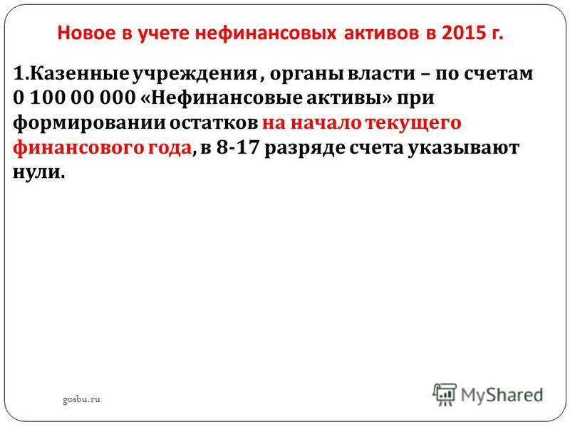 Новое в учете нефинансовых активов в 2015 г. gosbu.ru 1. Казенные учреждения, органы власти – по счетам 0 100 00 000 « Нефинансовые активы » при формировании остатков на начало текущего финансового года, в 8-17 разряде счета указывают нули.