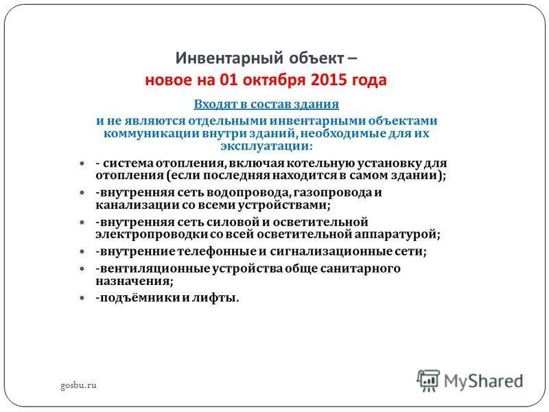 Инвентарный объект – новое на 01 октября 2015 года gosbu.ru Входят в состав здания и не являются отдельными инвентарными объектами коммуникации внутри зданий, необходимые для их эксплуатации : - система отопления, включая котельную установку для отоп