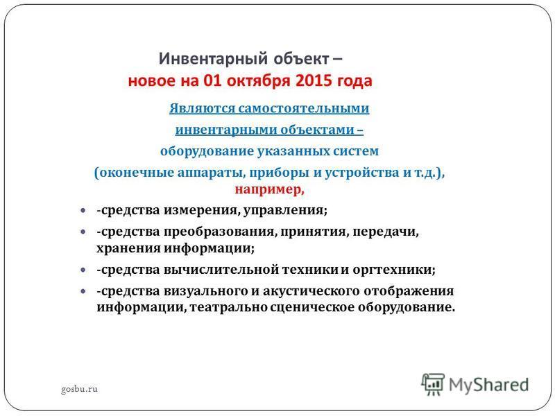 Инвентарный объект – новое на 01 октября 2015 года gosbu.ru Являются самостоятельными инвентарными объектами – оборудование указанных систем ( оконечные аппараты, приборы и устройства и т. д.), например, - средства измерения, управления ; - средства
