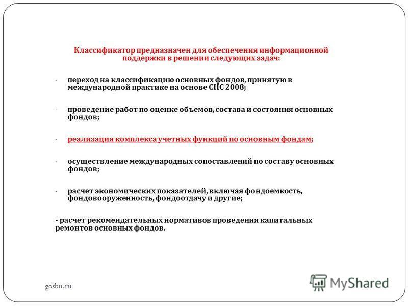 gosbu.ru Классификатор предназначен для обеспечения информационной поддержки в решении следующих задач : - переход на классификацию основных фондов, принятую в международной практике на основе СНС 2008; - проведение работ по оценке объемов, состава и