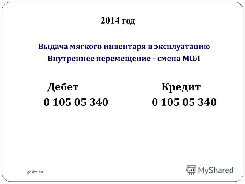 2014 год Выдача мягкого инвентаря в эксплуатацию Внутреннее перемещение - смена МОЛ Дебет Кредит 0 105 05 340 0 105 05 340 gosbu.ru