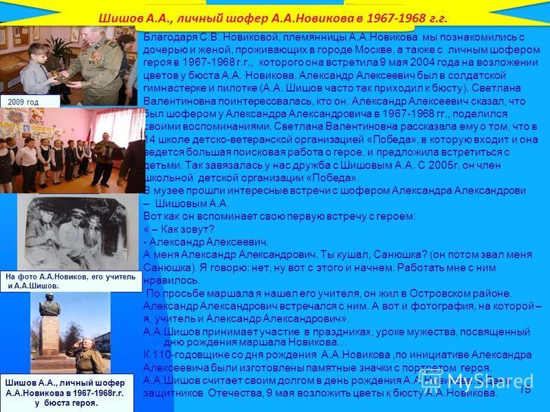 15 Благодаря С.В. Новиковой, племянницы А.А.Новякова мы познакомились с дочерью и женой, проживающих в городе Москве, а также с личным шофером героя в 1967-1968 г.г., которого она встретила 9 мая 2004 года на возложении цветов у бюста А.А. Новякова.