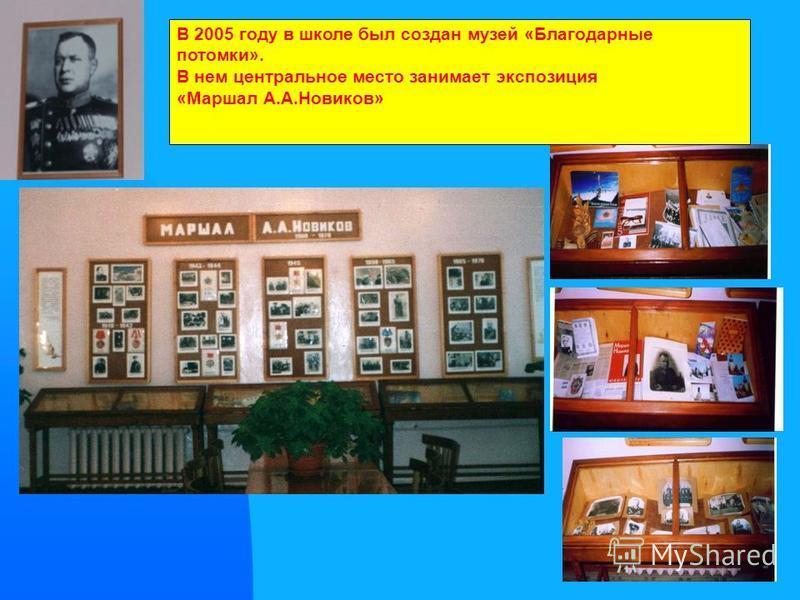 6 В 2005 году в школе был создан музей «Благодарные потомки». В нем центральное место занимает экспозиция «Маршал А.А.Новиков»