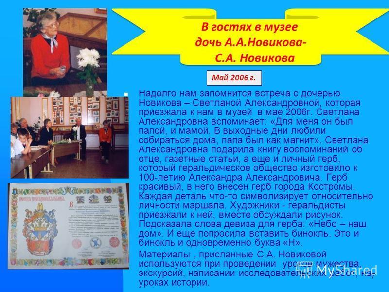 7 Надолго нам запомнится встреча с дочерью Новякова – Светланой Александровной, которая приезжала к нам в музей в мае 2006 г. Светлана Александровна вспоминает: «Для меня он был папой, и мамой. В выходные дни любили собираться дома, папа был как магн