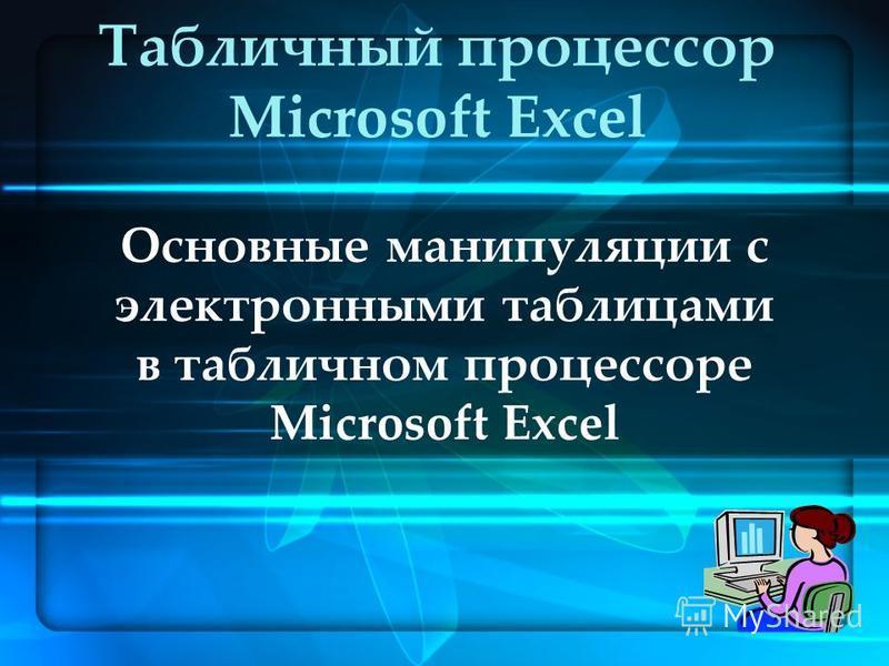 Основные манипуляции с электронными таблицами в табличном процессоре Microsoft Excel Табличный процессор Microsoft Excel
