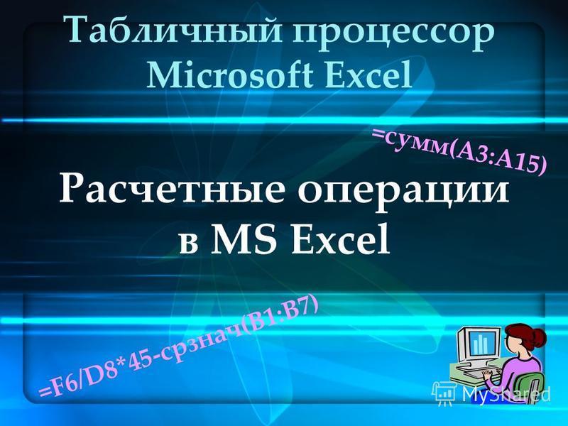 Расчетные операции в MS Excel Табличный процессор Microsoft Excel =сумм(А3:А15) =F6/D8*45-срзнач(В1:В7)