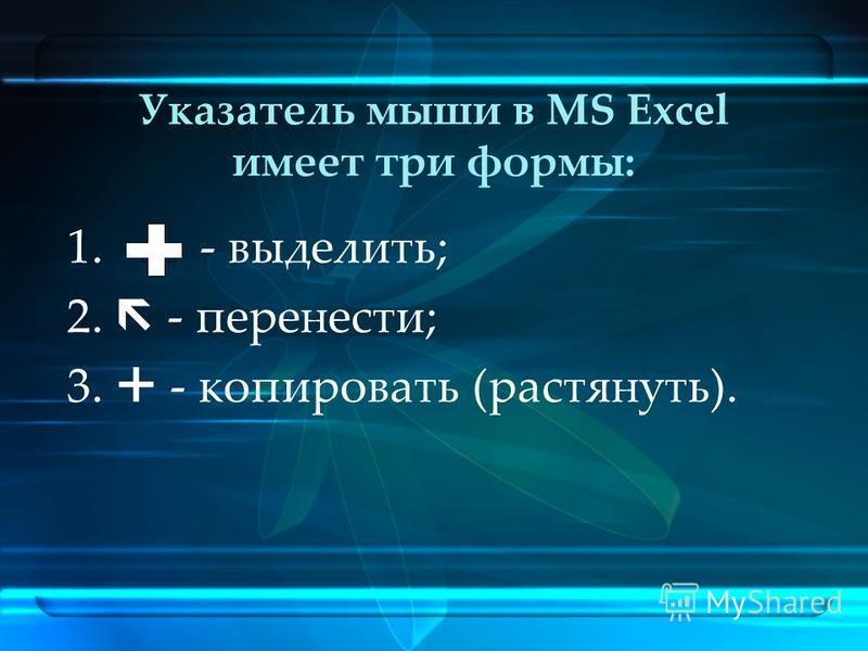 Указатель мыши в MS Excel имеет три формы: 1. - выделить; 2. - перенести; 3. - копировать (растянуть).