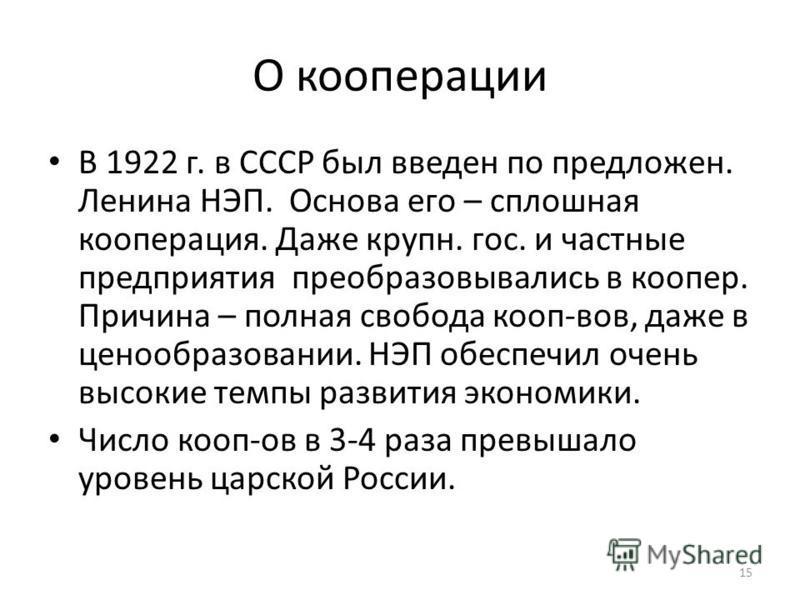 О коперацииии В 1922 г. в СССР был введен по предложен. Ленина НЭП. Основа его – сплошная коперацииия. Даже крупно. гос. и частные предприятия преобразовывались в копер. Причина – полная свобода кооп-вов, даже в ценообразовании. НЭП обеспечил очень в