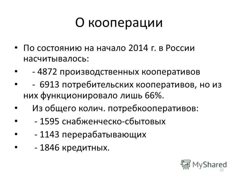 О коперацииии По состоянию на начало 2014 г. в России насчитывалось: - 4872 производственных коперативаивов - 6913 потребительских коперативаивов, но из них функцииионировало лишь 66%. Из общего колич. потребкоперативаивов: - 1595 снабженческо-сбытов