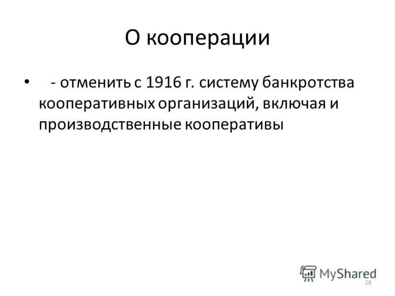 О коперацииии - отменить с 1916 г. систему банкротства коперативаивных организаций, включая и производственные коперативаивы 26