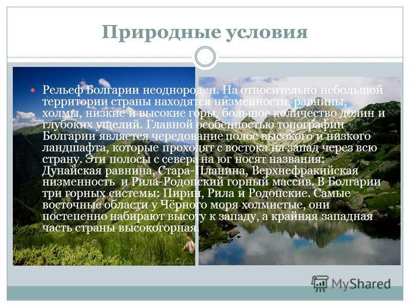 Природные условия Рельеф Болгарии неоднороден. На относительно небольшой территории страны находятся низменности, равнины, холмы, низкие и высокие горы, большое количество долин и глубоких ущелий. Главной особенностью топографии Болгарии является чер