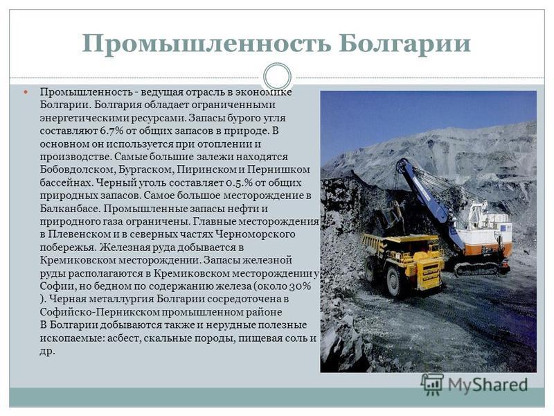 Промышленность Болгарии Промышленность - ведущая отрасль в экономике Болгарии. Болгария обладает ограниченными энергетическими ресурсами. Запасы бурого угля составляют 6.7% от общих запасов в природе. В основном он используется при отоплении и произв