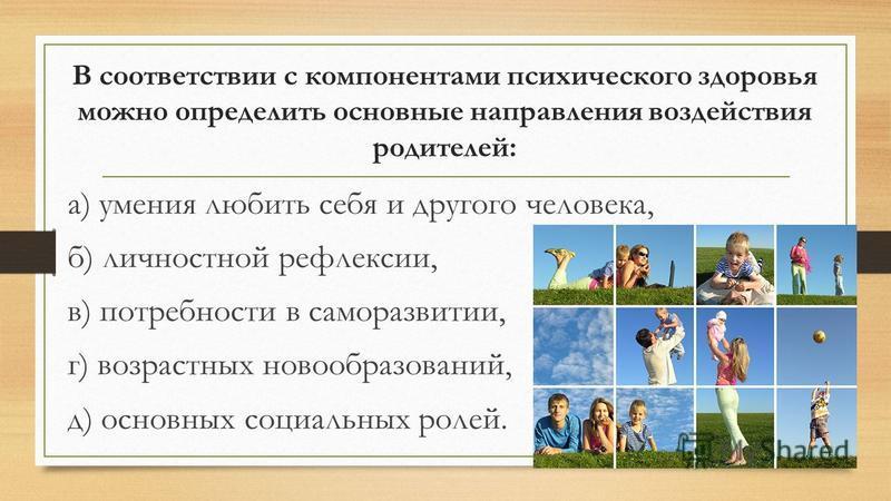 В соответствии с компонентами психического здоровья можно определить основные направления воздействия родителей: а) умения любить себя и другого человека, б) личностной рефлексии, в) потребности в саморазвитии, г) возрастных новообразований, д) основ