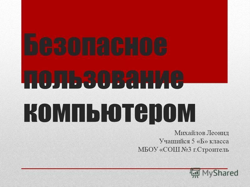 Безопасное пользование компьютером Михайлов Леонид Учащийся 5 «Б» класса МБОУ «СОШ 3 г.Строитель
