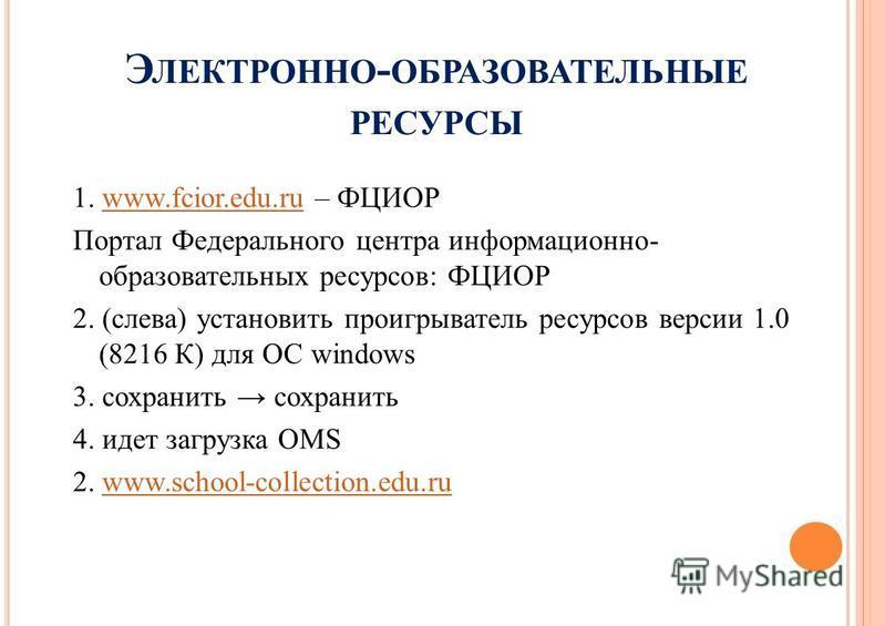 Э ЛЕКТРОННО - ОБРАЗОВАТЕЛЬНЫЕ РЕСУРСЫ 1. www.fcior.edu.ru – ФЦИОРwww.fcior.edu.ru Портал Федерального центра информационно- образовательных ресурсов: ФЦИОР 2. (слева) установить проигрыватель ресурсов версии 1.0 (8216 К) для ОС windows 3. сохранить с