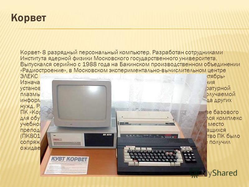 Корвет Корвет- 8 разрядный персональный компьютер. Разработан сотрудниками Института ядерной физики Московского государственного университета. Выпускался серийно с 1988 года на Бакинском производственном объединении «Радиостроение», в Московском эксп