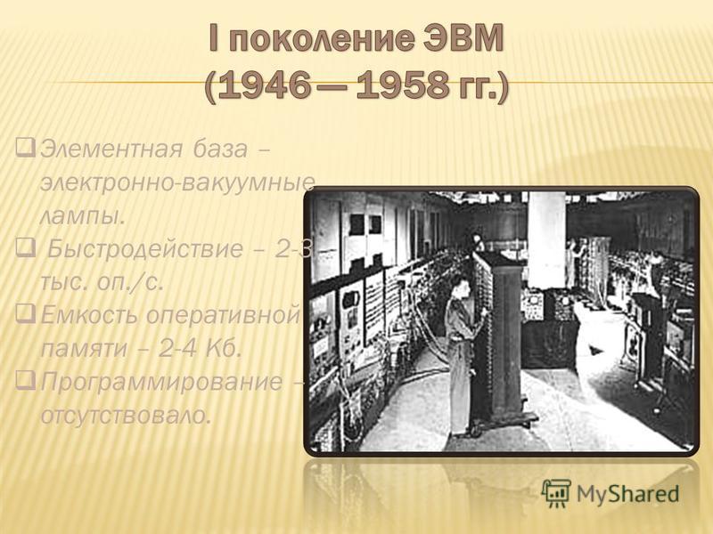Элементная база – электронно-вакуумные лампы. Быстродействие – 2-3 тыс. оп./с. Емкость оперативной памяти – 2-4 Кб. Программирование – отсутствовало.