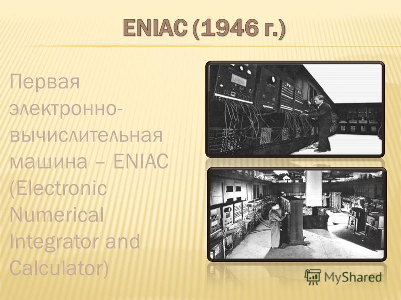 Первая электронно- вычислительная машина – ENIAC (Electronic Numerical Integrator and Calculator)