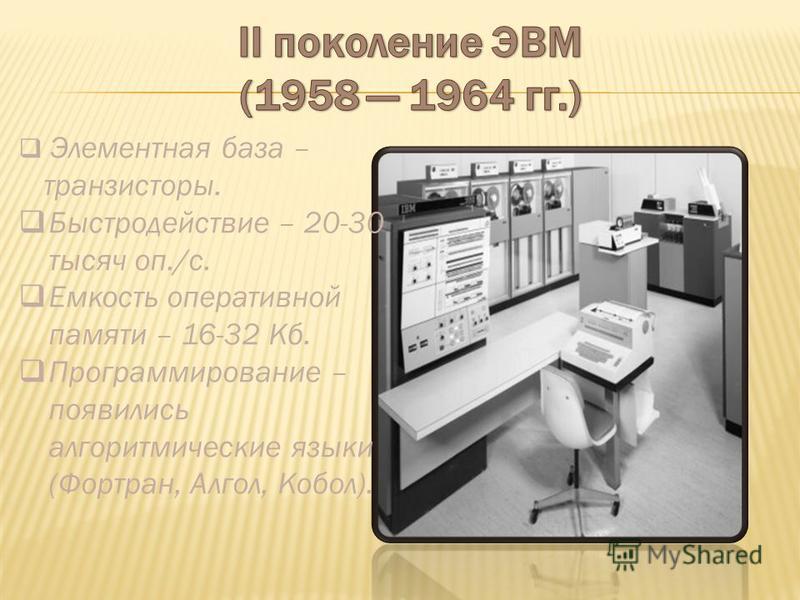 Элементная база – транзисторы. Быстродействие – 20-30 тысяч оп./с. Емкость оперативной памяти – 16-32 Кб. Программирование – появились алгоритмические языки (Фортран, Алгол, Кобол).