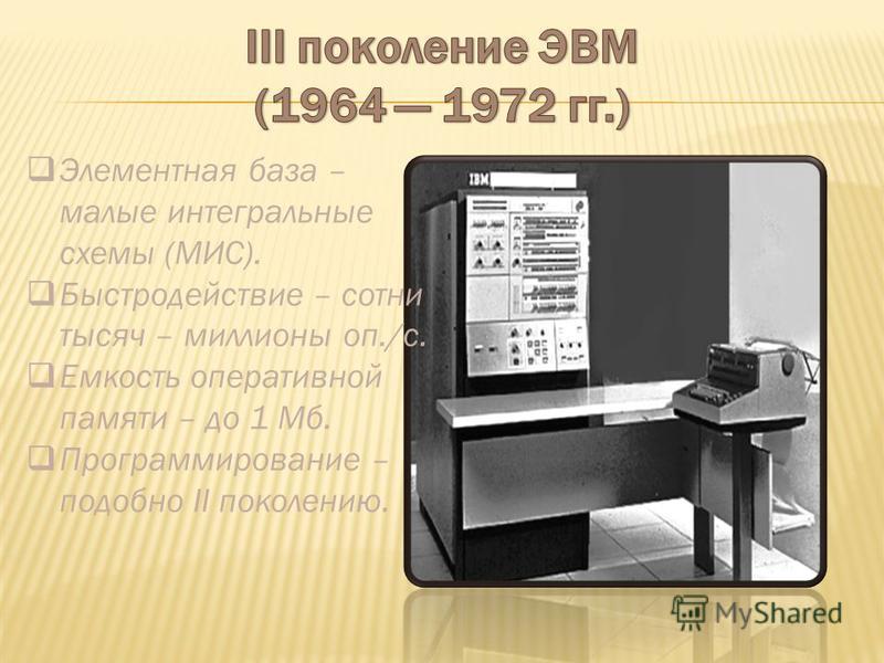 Элементная база – малые интегральные схемы (МИС). Быстродействие – сотни тысяч – миллионы оп./с. Емкость оперативной памяти – до 1 Мб. Программирование – подобно II поколению.