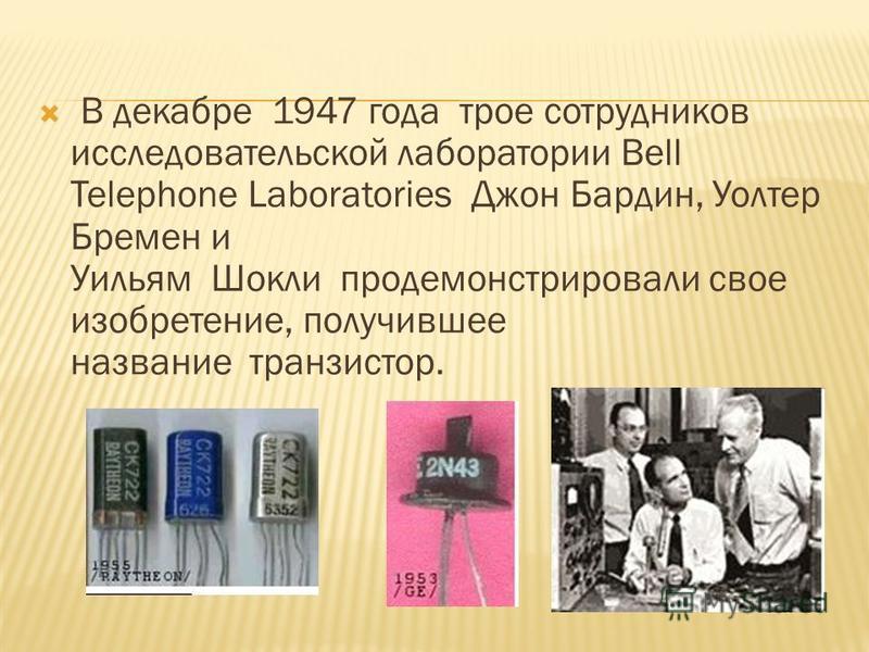 В декабре 1947 года трое сотрудников исследовательской лаборатории Bell Telephone Laboratories Джон Бардин, Уолтер Бремен и Уильям Шокли продемонстрировали свое изобретение, получившее название транзистор.